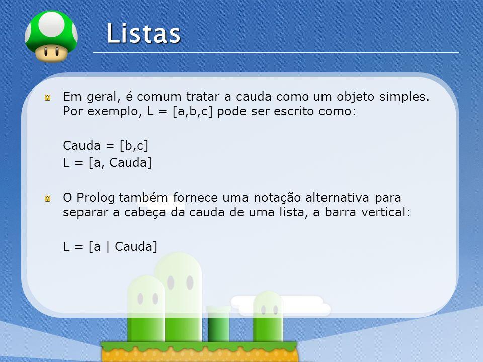 Listas Em geral, é comum tratar a cauda como um objeto simples. Por exemplo, L = [a,b,c] pode ser escrito como: